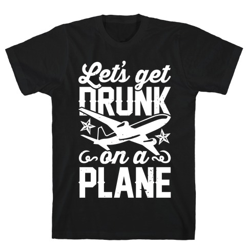Let's Get Drunk On A Plane T-Shirt
