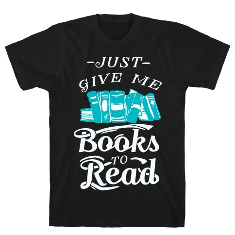 Just Give Me Books To Read T-Shirt