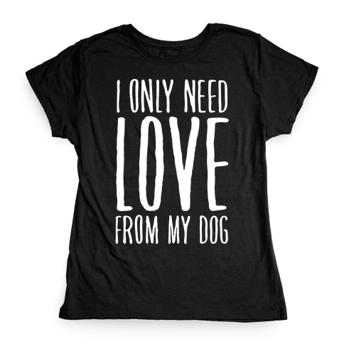 I Only Need Love From My Dog Womens T-Shirt