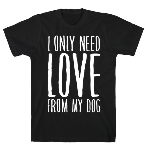 I Only Need Love From My Dog T-Shirt