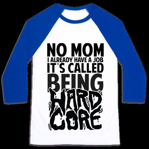 No Mom I Already Have Job It's Called Being Hardcore Baseball Tee