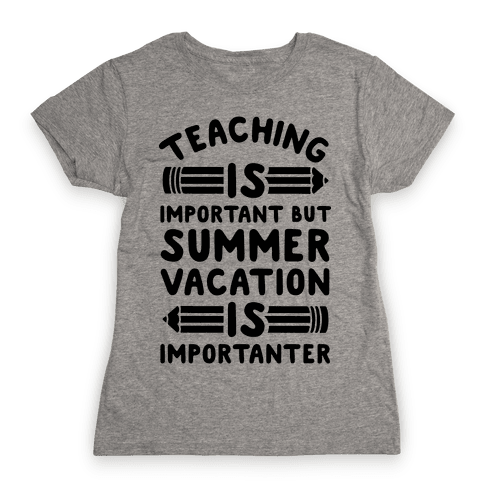Teaching Is Important But Summer Vacation Is Importanter Womens T-Shirt