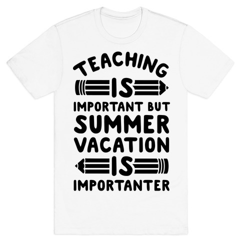 Teaching Is Important But Summer Vacation Is Importanter Mens T-Shirt