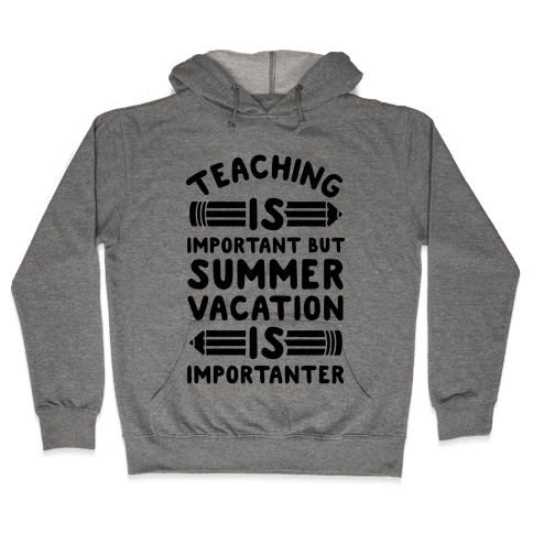Teaching Is Important But Summer Vacation Is Importanter Hooded Sweatshirt