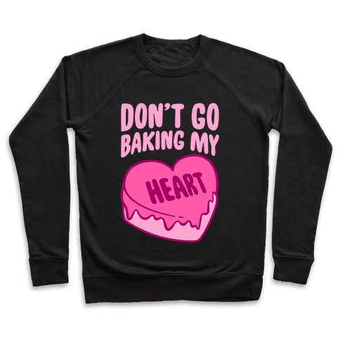 Don't Go Baking My Heart Pullover