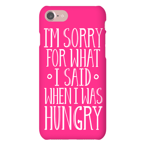 I'm Sorry For What I Said When I Was Hungry Phone Case