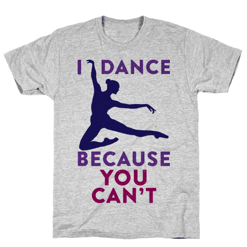 I Dance Because You Can't Mens T-Shirt