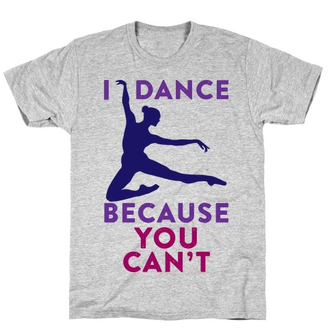 I Dance Because You Can't T-Shirt