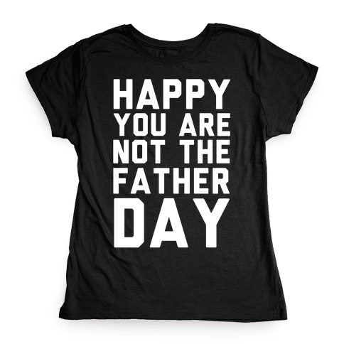 Happy You Are Not The Father Day Womens T-Shirt