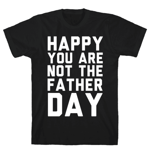 Happy You Are Not The Father Day Mens T-Shirt