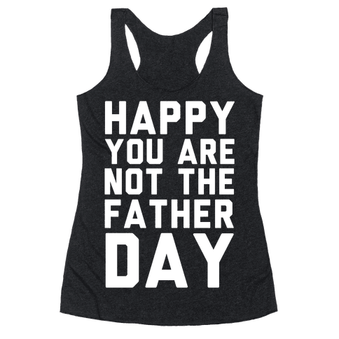 Happy You Are Not The Father Day Racerback Tank Top