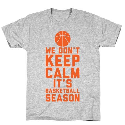 We Don't Keep Calm, It's Basketball Season T-Shirt