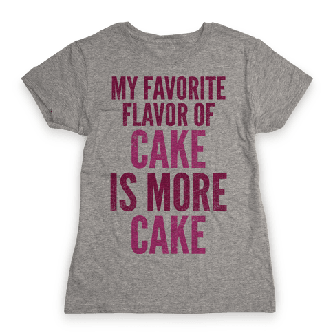 My Favorite Flavor Of Cake Is More Cake Womens T-Shirt