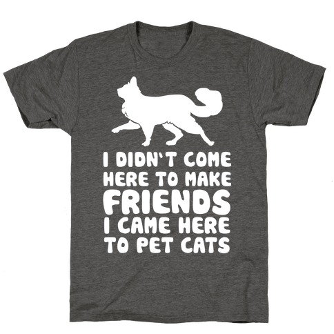 I'm Not Here To Make Friends I'm Here To Pet Cats T-Shirt