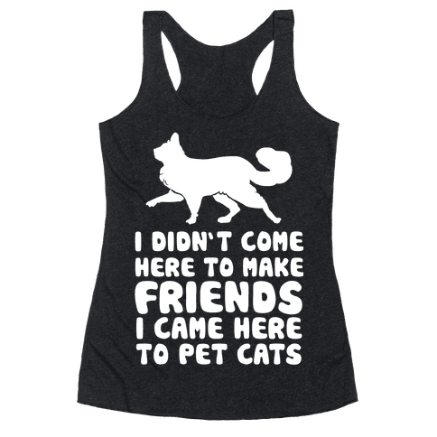 I'm Not Here To Make Friends I'm Here To Pet Cats Racerback Tank Top
