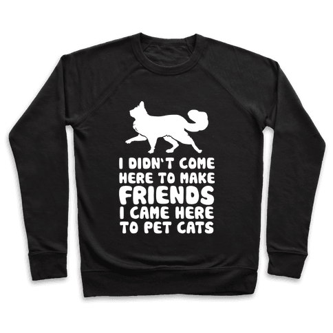 I'm Not Here To Make Friends I'm Here To Pet Cats Pullover
