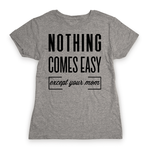 Nothing Comes Easy Except Your Mom Womens T-Shirt
