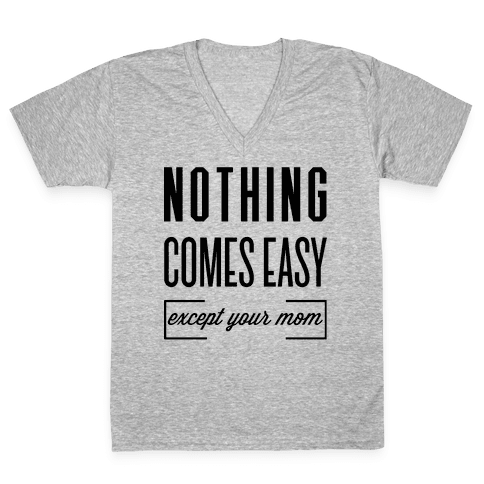 Nothing Comes Easy Except Your Mom V-Neck Tee Shirt