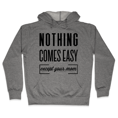 Nothing Comes Easy Except Your Mom Hooded Sweatshirt