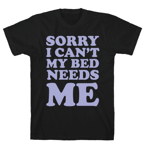 Sorry I Can't My Bed Needs Me Mens T-Shirt
