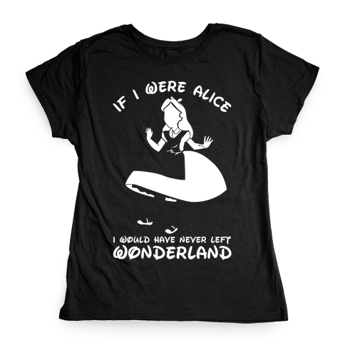 I Would Have Never Left Wonderland Womens T-Shirt