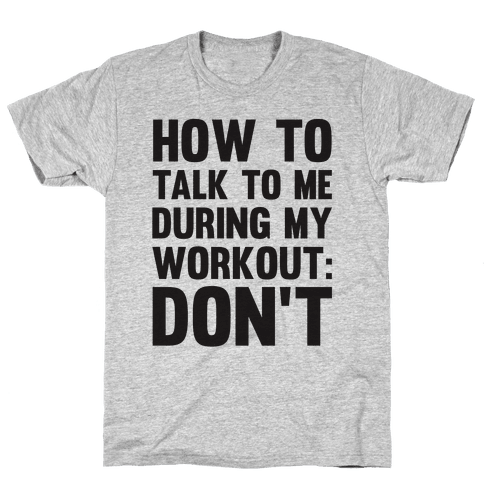 How To Talk To Me During My Workout: Don't Mens T-Shirt