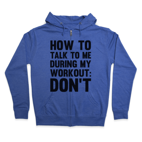 How To Talk To Me During My Workout: Don't Zip Hoodie