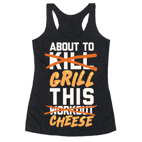 About To Kill This Workout (Grill This Cheese) Racerback Tank Top