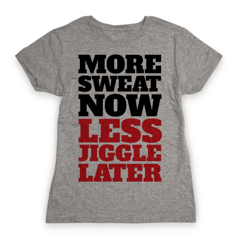More Sweat Now Less Jiggle Later Womens T-Shirt