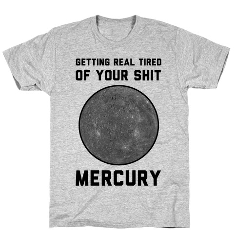 Getting Real Tired of Your Shit Mercury T-Shirt