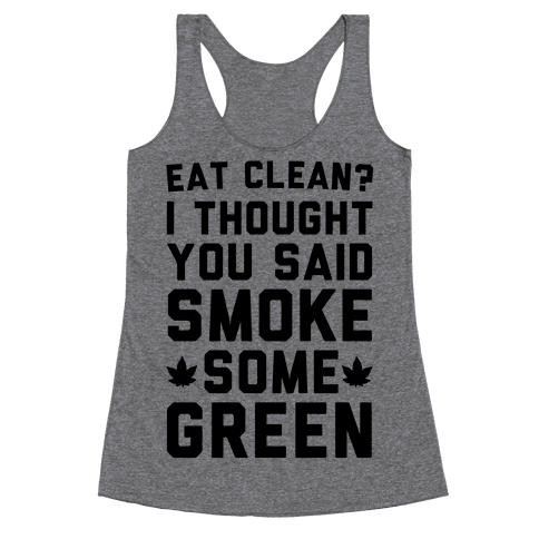 Eat Clean? I Thought You Said Smoke Some Green Racerback Tank Top