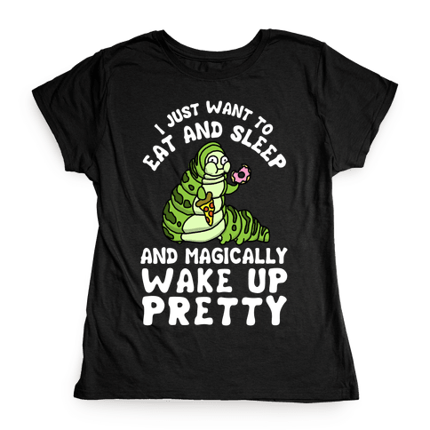 I Just Want To Eat And Sleep And Magically Wake Up Pretty Womens T-Shirt