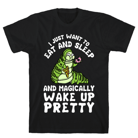 I Just Want To Eat And Sleep And Magically Wake Up Pretty Mens T-Shirt