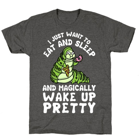 I Just Want To Eat And Sleep And Magically Wake Up Pretty T-Shirt