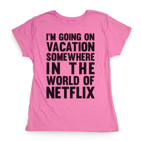 I'm Going On Vacation Somewhere In The World Of Netflix Womens T-Shirt
