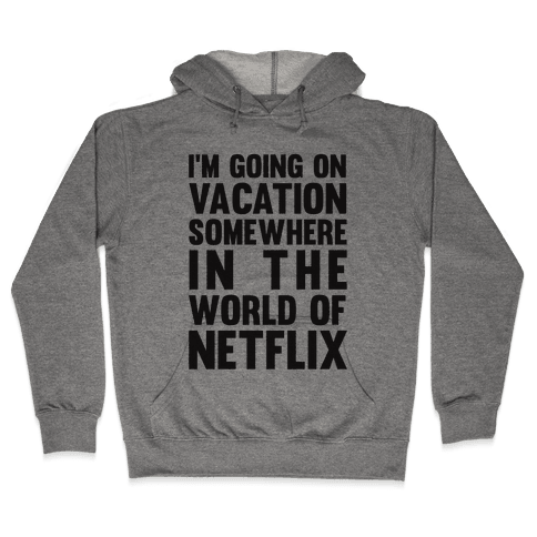I'm Going On Vacation Somewhere In The World Of Netflix Hooded Sweatshirt