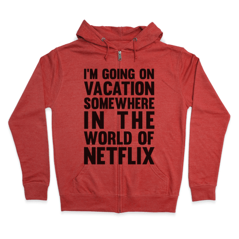 I'm Going On Vacation Somewhere In The World Of Netflix Zip Hoodie