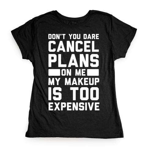 Don't You Dare Cancel Plans On Me My Makeup Is Too Expensive Womens T-Shirt