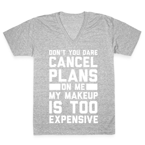 Don't You Dare Cancel Plans On Me My Makeup Is Too Expensive V-Neck Tee Shirt