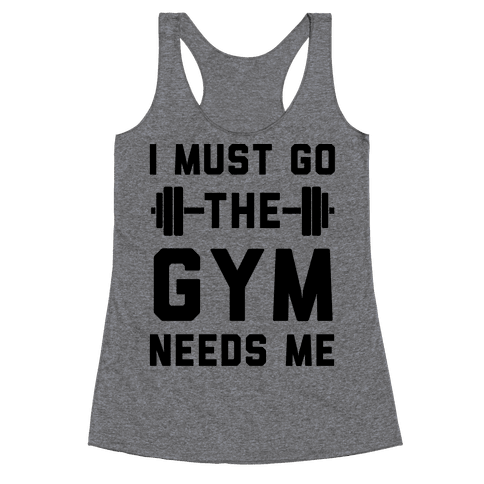 I Must Go. The Gym Needs Me Racerback Tank Top