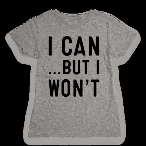 I Can...But I Won't. Womens T-Shirt