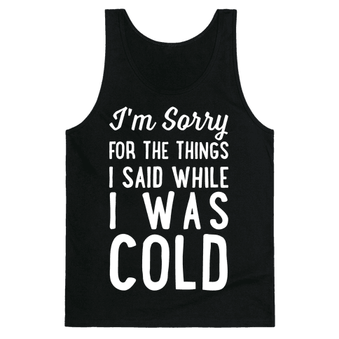I'm Sorry For The Things I Said While I Was Cold Tank Top