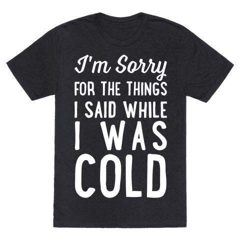 I'm Sorry For The Things I Said While I Was Cold