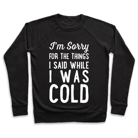 I'm Sorry For The Things I Said While I Was Cold Pullover