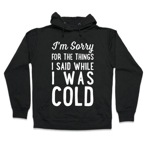 I'm Sorry For The Things I Said While I Was Cold Hooded Sweatshirt