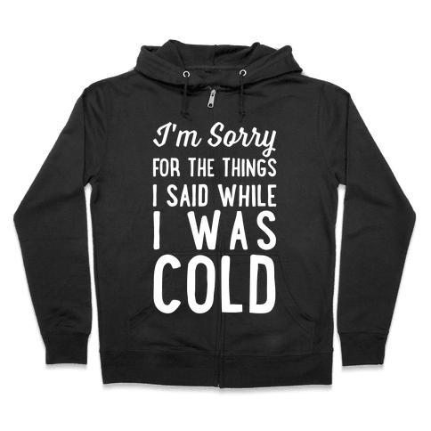 I'm Sorry For The Things I Said While I Was Cold Zip Hoodie