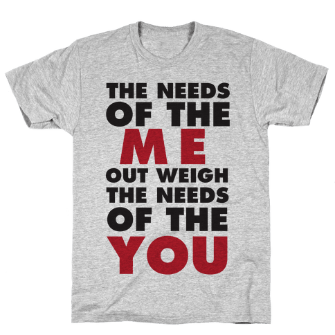 The Needs Of The Me Out Weight The Needs Of The You Mens T-Shirt