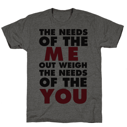 The Needs Of The Me Out Weight The Needs Of The You