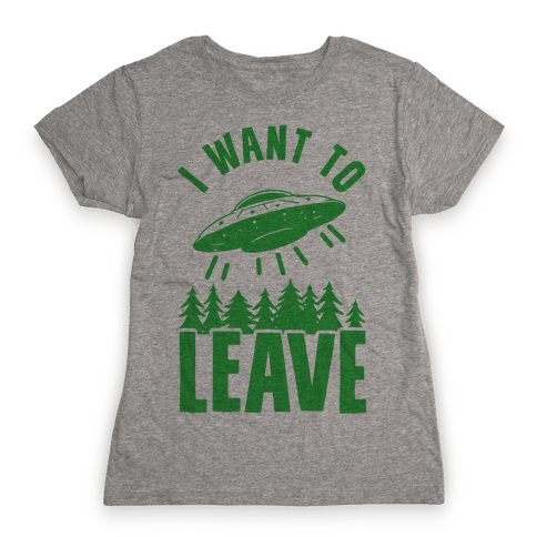 I Want To Leave Womens T-Shirt