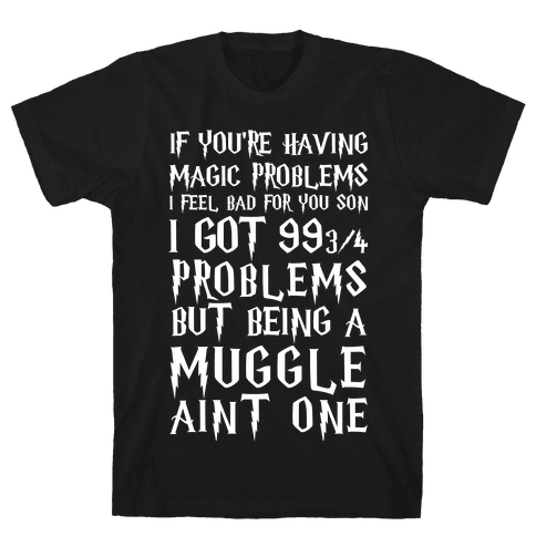If You're Having Magic Problems I Feel Bad For You Son I Got 99 3/4 Problems But Being A Muggle Aint One Mens T-Shirt